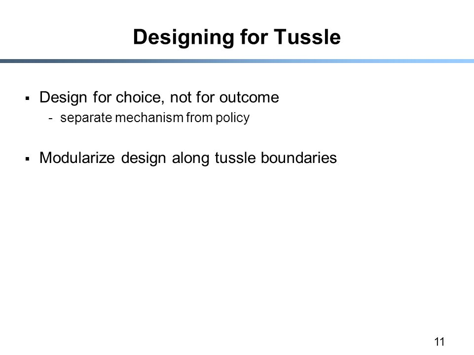 11 Designing for Tussle  Design for choice, not for outcome -separate mechanism from policy  Modularize design along tussle boundaries