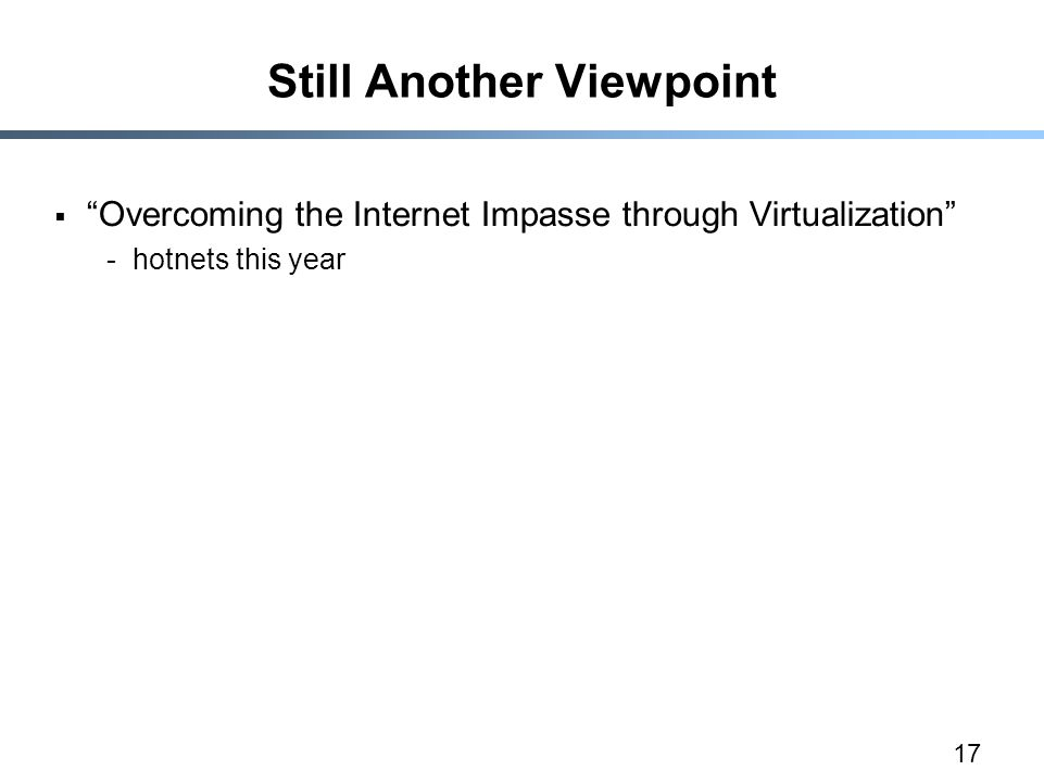 17 Still Another Viewpoint  Overcoming the Internet Impasse through Virtualization -hotnets this year