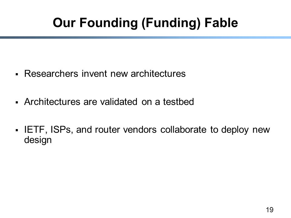 19 Our Founding (Funding) Fable  Researchers invent new architectures  Architectures are validated on a testbed  IETF, ISPs, and router vendors collaborate to deploy new design