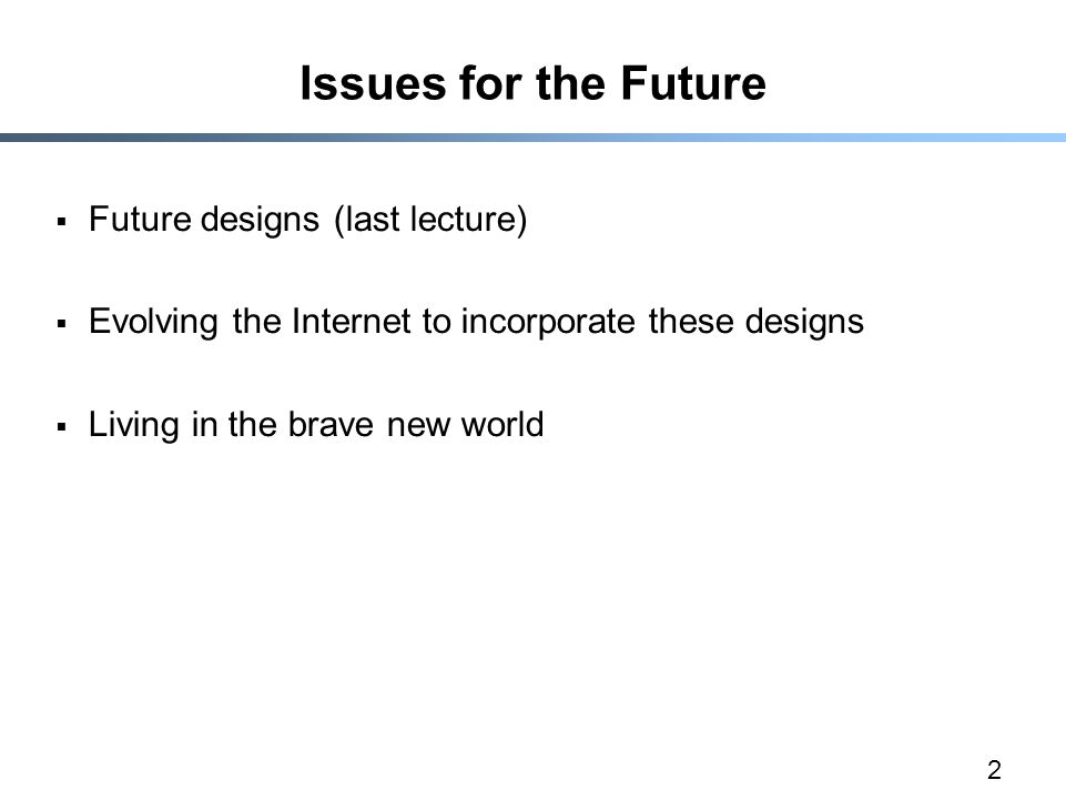 2 Issues for the Future  Future designs (last lecture)  Evolving the Internet to incorporate these designs  Living in the brave new world