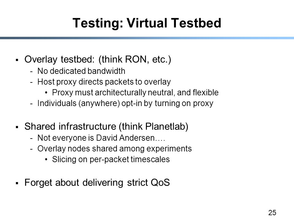 25 Testing: Virtual Testbed  Overlay testbed: (think RON, etc.) -No dedicated bandwidth -Host proxy directs packets to overlay Proxy must architecturally neutral, and flexible -Individuals (anywhere) opt-in by turning on proxy  Shared infrastructure (think Planetlab) -Not everyone is David Andersen….