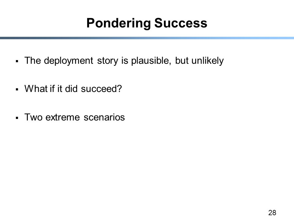 28 Pondering Success  The deployment story is plausible, but unlikely  What if it did succeed.