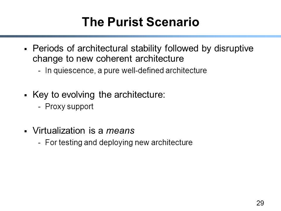 29 The Purist Scenario  Periods of architectural stability followed by disruptive change to new coherent architecture -In quiescence, a pure well-defined architecture  Key to evolving the architecture: -Proxy support  Virtualization is a means -For testing and deploying new architecture