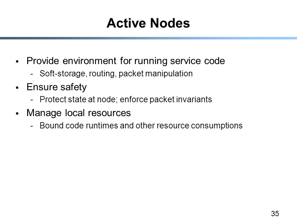 35 Active Nodes  Provide environment for running service code -Soft-storage, routing, packet manipulation  Ensure safety -Protect state at node; enforce packet invariants  Manage local resources -Bound code runtimes and other resource consumptions