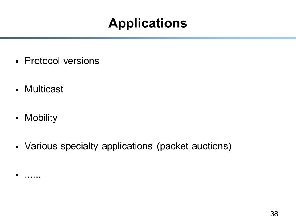 38 Applications  Protocol versions  Multicast  Mobility  Various specialty applications (packet auctions) ......