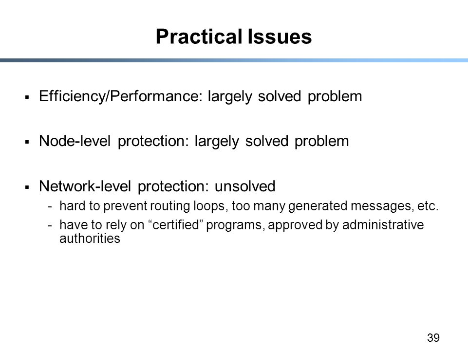 39 Practical Issues  Efficiency/Performance: largely solved problem  Node-level protection: largely solved problem  Network-level protection: unsolved -hard to prevent routing loops, too many generated messages, etc.