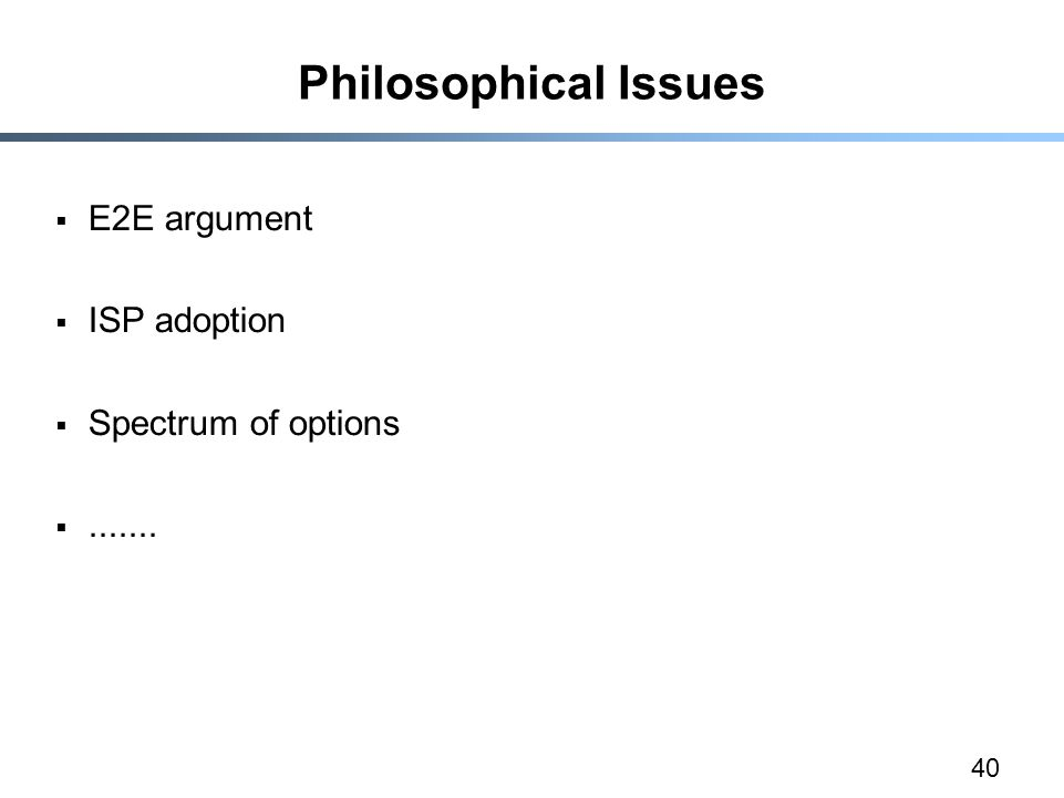 40 Philosophical Issues  E2E argument  ISP adoption  Spectrum of options 