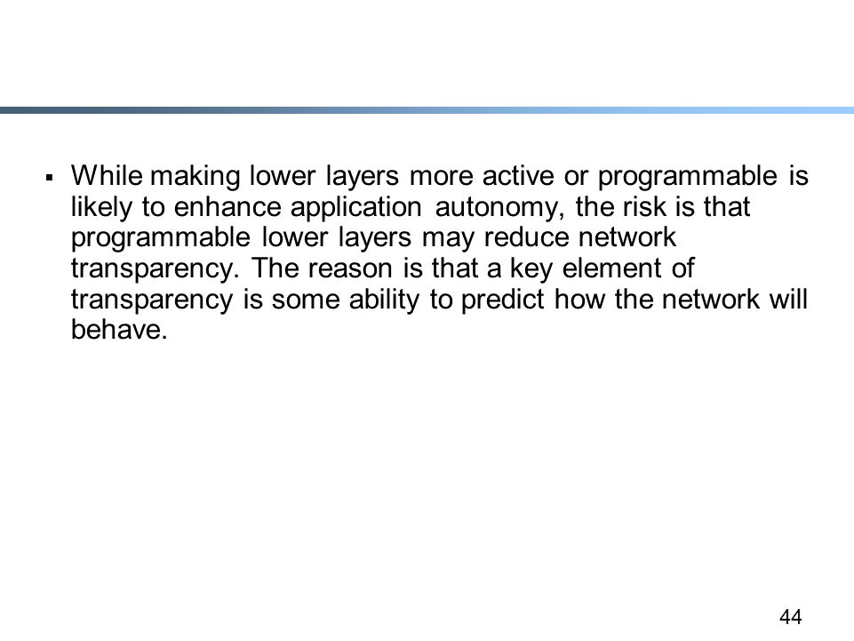 44  While making lower layers more active or programmable is likely to enhance application autonomy, the risk is that programmable lower layers may reduce network transparency.