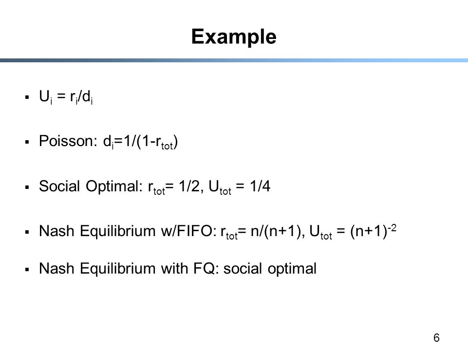 6 Example  U i = r i /d i  Poisson: d i =1/(1-r tot )  Social Optimal: r tot = 1/2, U tot = 1/4  Nash Equilibrium w/FIFO: r tot = n/(n+1), U tot = (n+1) -2  Nash Equilibrium with FQ: social optimal