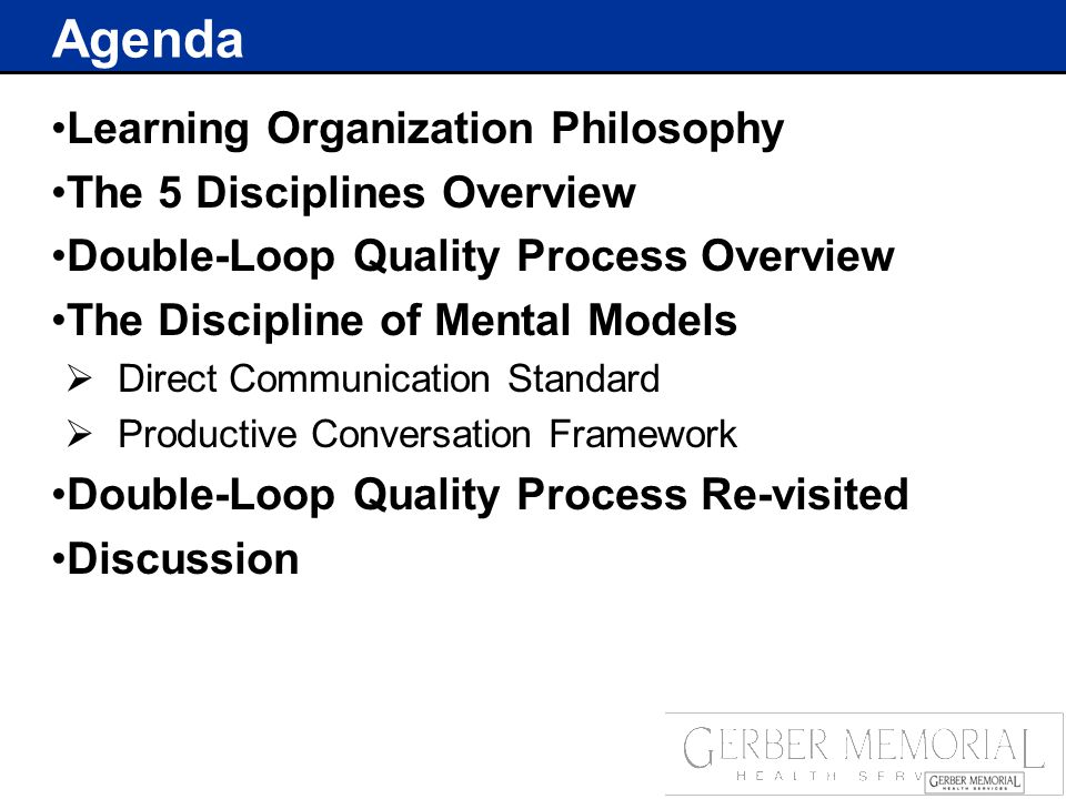 Agenda Learning Organization Philosophy The 5 Disciplines Overview Double-Loop Quality Process Overview The Discipline of Mental Models  Direct Communication Standard  Productive Conversation Framework Double-Loop Quality Process Re-visited Discussion