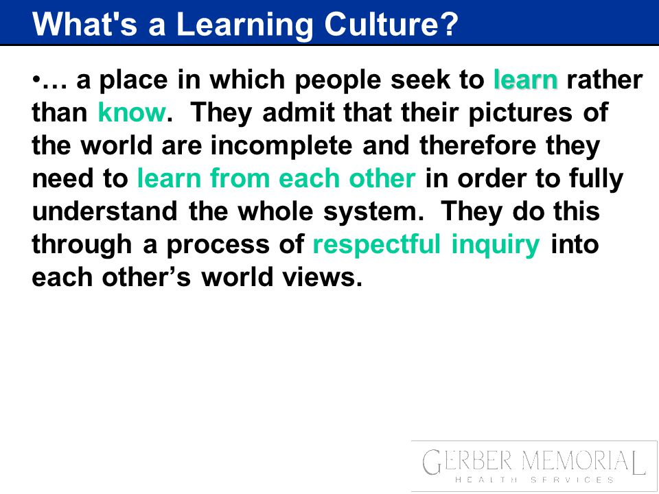 What s a Learning Culture. learn… a place in which people seek to learn rather than know.