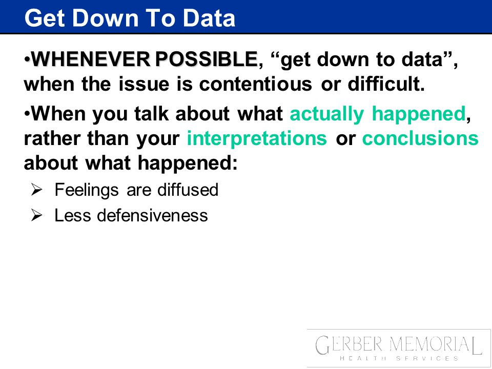 Get Down To Data WHENEVER POSSIBLEWHENEVER POSSIBLE, get down to data , when the issue is contentious or difficult.