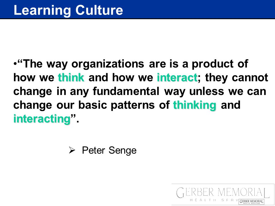 Learning Culture thinkinteract thinking interacting The way organizations are is a product of how we think and how we interact; they cannot change in any fundamental way unless we can change our basic patterns of thinking and interacting .