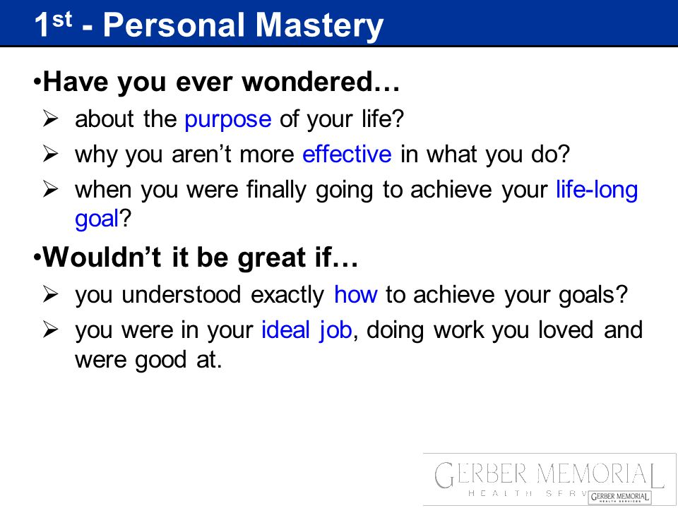 1 st - Personal Mastery Have you ever wondered…  about the purpose of your life.