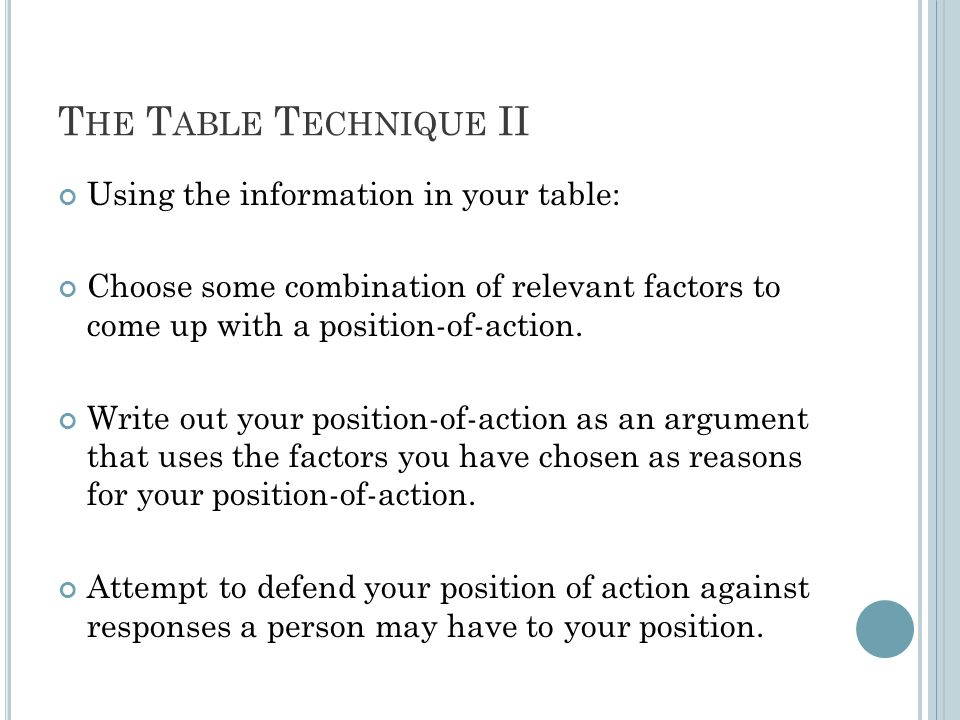 T HE T ABLE T ECHNIQUE II Using the information in your table: Choose some combination of relevant factors to come up with a position-of-action.