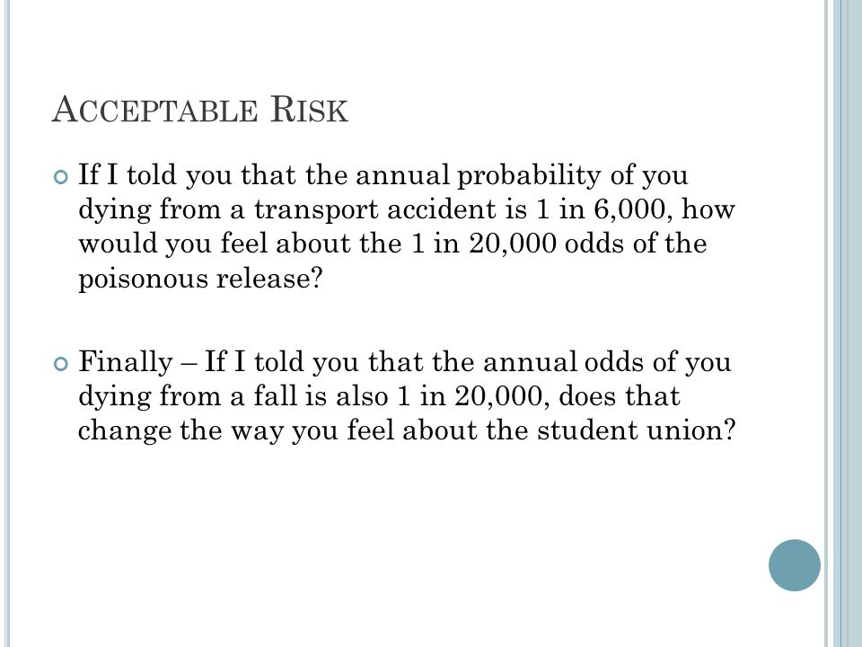 A CCEPTABLE R ISK If I told you that the annual probability of you dying from a transport accident is 1 in 6,000, how would you feel about the 1 in 20,000 odds of the poisonous release.