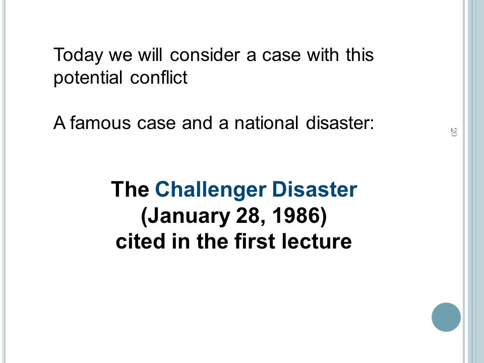 The Challenger Disaster (January 28, 1986) cited in the first lecture Today we will consider a case with this potential conflict A famous case and a national disaster: 20