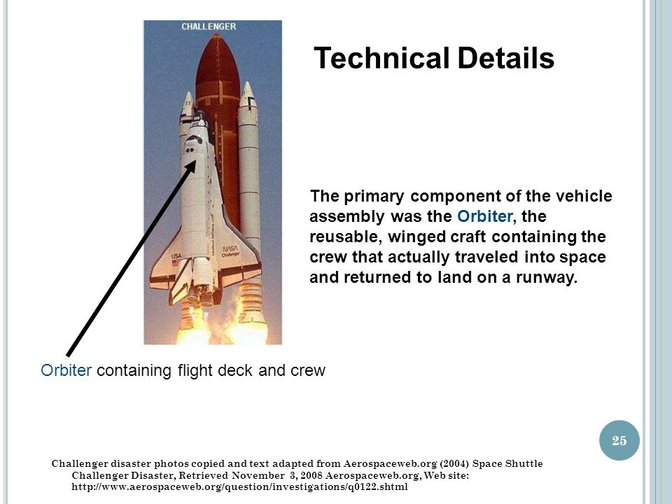Orbiter containing flight deck and crew Challenger disaster photos copied and text adapted from Aerospaceweb.org (2004) Space Shuttle Challenger Disaster, Retrieved November 3, 2008 Aerospaceweb.org, Web site: http://www.aerospaceweb.org/question/investigations/q0122.shtml 25 The primary component of the vehicle assembly was the Orbiter, the reusable, winged craft containing the crew that actually traveled into space and returned to land on a runway.