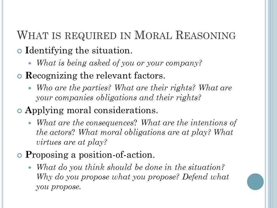 W HAT IS NOT REQUIRED IN M ORAL REASONING Having a defensible and thought out position-of- action does not require that there are no other defensible alternative positions of action.