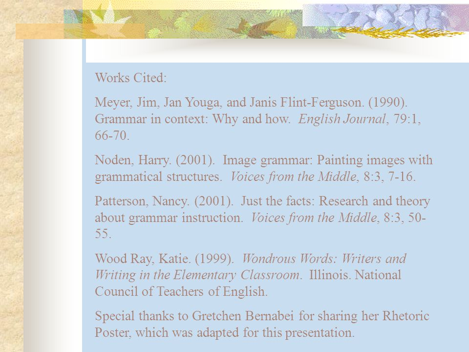 Works Cited: Meyer, Jim, Jan Youga, and Janis Flint-Ferguson. (1990). Grammar in context: Why and how. English Journal, 79:1, 66-70. Noden, Harry. (20