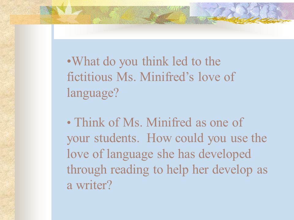 What do you think led to the fictitious Ms. Minifred's love of language.