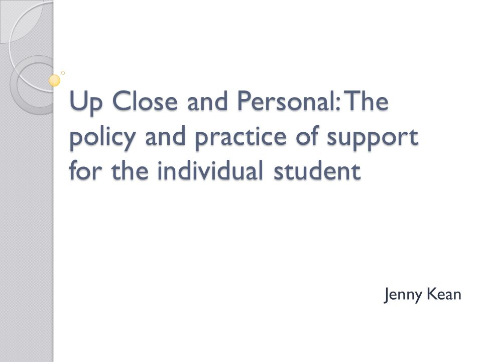Up Close and Personal: The policy and practice of support for the individual student Jenny Kean