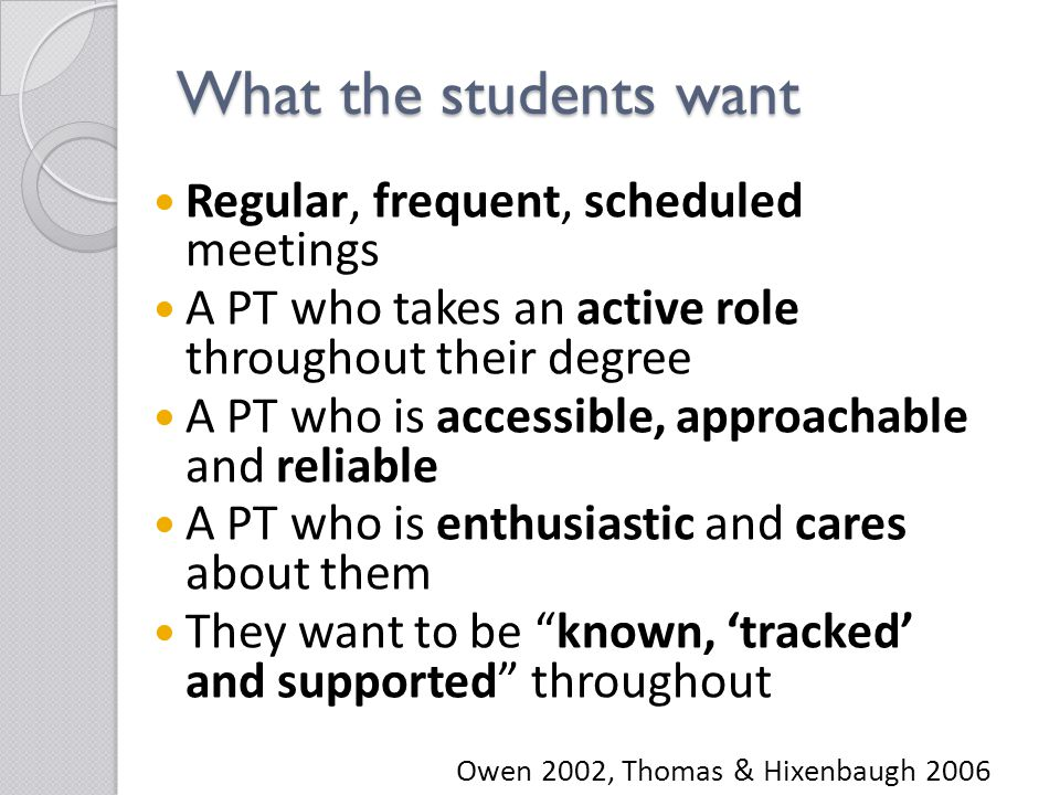 What the students want Regular, frequent, scheduled meetings A PT who takes an active role throughout their degree A PT who is accessible, approachable and reliable A PT who is enthusiastic and cares about them They want to be known, 'tracked' and supported throughout Owen 2002, Thomas & Hixenbaugh 2006