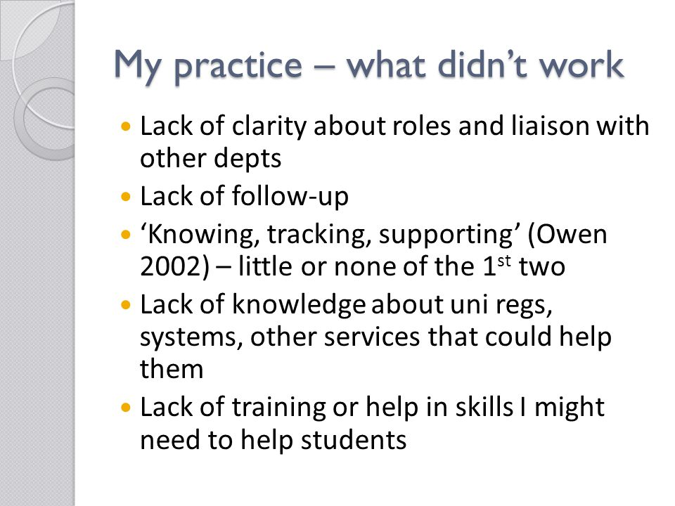 My practice – what didn't work Lack of clarity about roles and liaison with other depts Lack of follow-up 'Knowing, tracking, supporting' (Owen 2002) – little or none of the 1 st two Lack of knowledge about uni regs, systems, other services that could help them Lack of training or help in skills I might need to help students