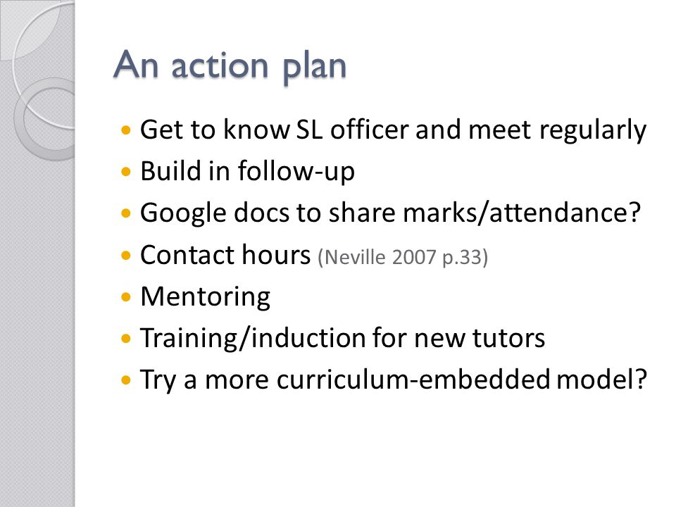 An action plan Get to know SL officer and meet regularly Build in follow-up Google docs to share marks/attendance.