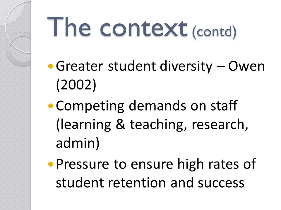 The context (contd) Greater student diversity – Owen (2002) Competing demands on staff (learning & teaching, research, admin) Pressure to ensure high rates of student retention and success