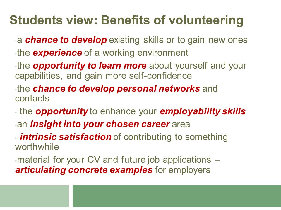 a chance to develop existing skills or to gain new ones the experience of a working environment the opportunity to learn more about yourself and your capabilities, and gain more self-confidence the chance to develop personal networks and contacts the opportunity to enhance your employability skills an insight into your chosen career area intrinsic satisfaction of contributing to something worthwhile material for your CV and future job applications – articulating concrete examples for employers Students view: Benefits of volunteering