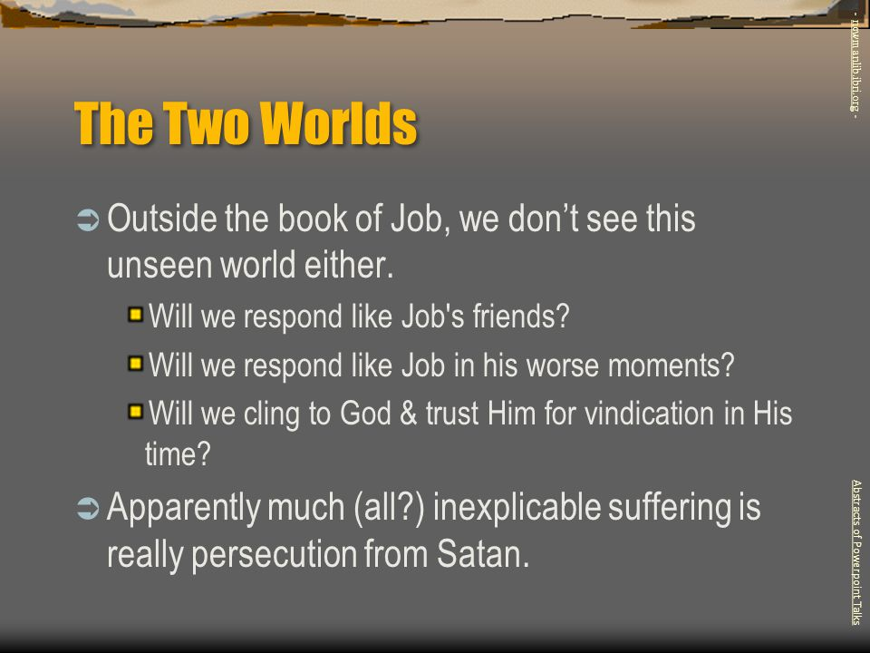 The Two Worlds  Outside the book of Job, we don't see this unseen world either. Will we respond like Job's friends? Will we respond like Job in his w