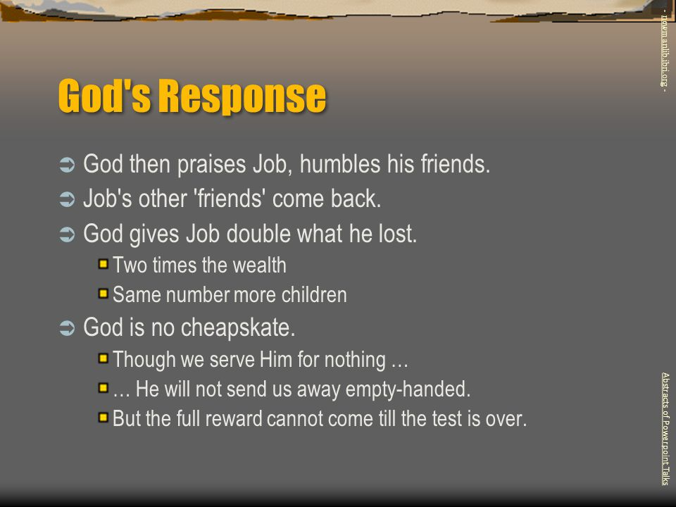 God's Response  God then praises Job, humbles his friends.  Job's other 'friends' come back.  God gives Job double what he lost. Two times the weal