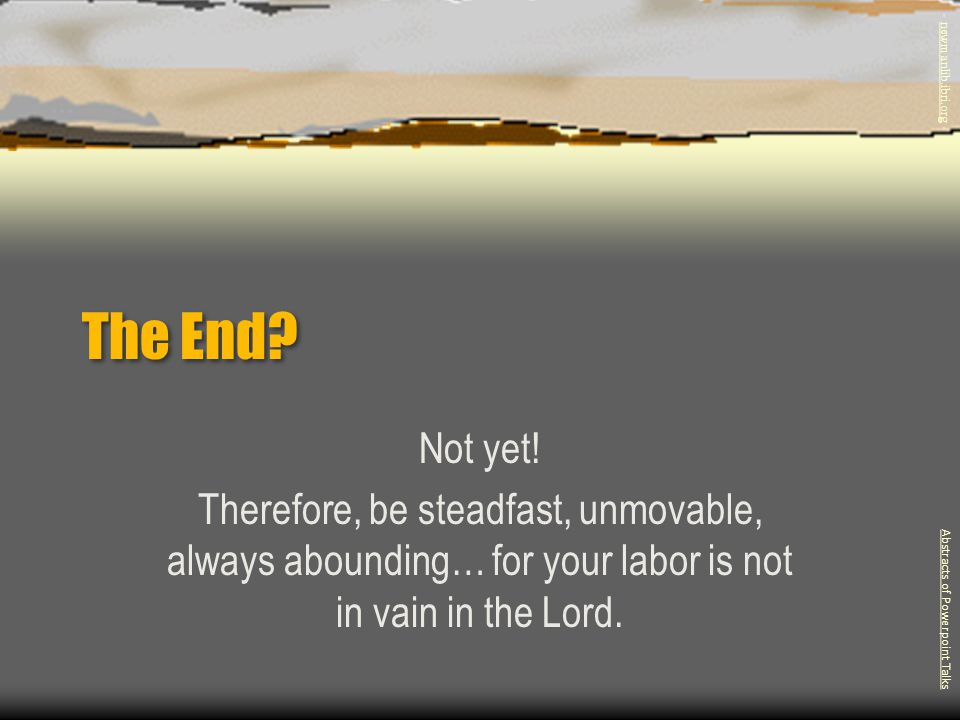 The End? Not yet! Therefore, be steadfast, unmovable, always abounding… for your labor is not in vain in the Lord. Abstracts of Powerpoint Talks - new