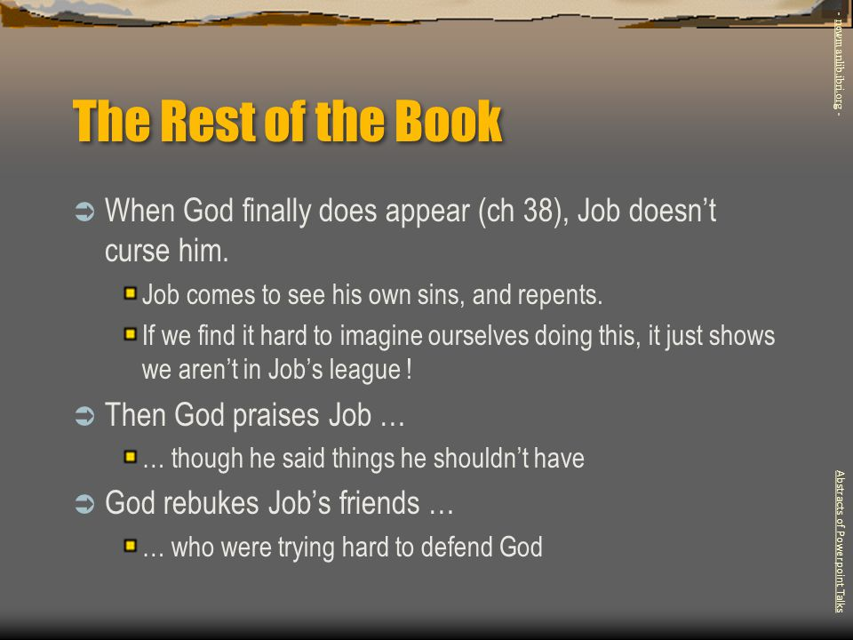 The Rest of the Book  When God finally does appear (ch 38), Job doesn't curse him. Job comes to see his own sins, and repents. If we find it hard to