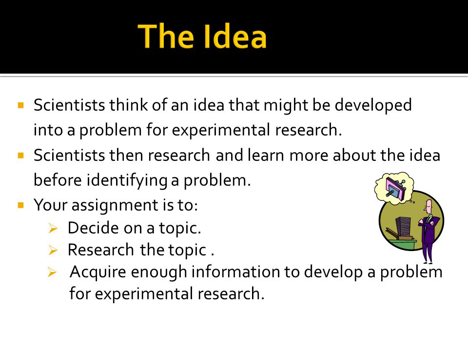  Scientists think of an idea that might be developed into a problem for experimental research.