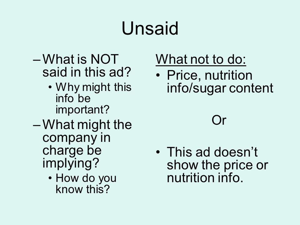Unsaid –What is NOT said in this ad? Why might this info be important? –What might the company in charge be implying? How do you know this? What not t