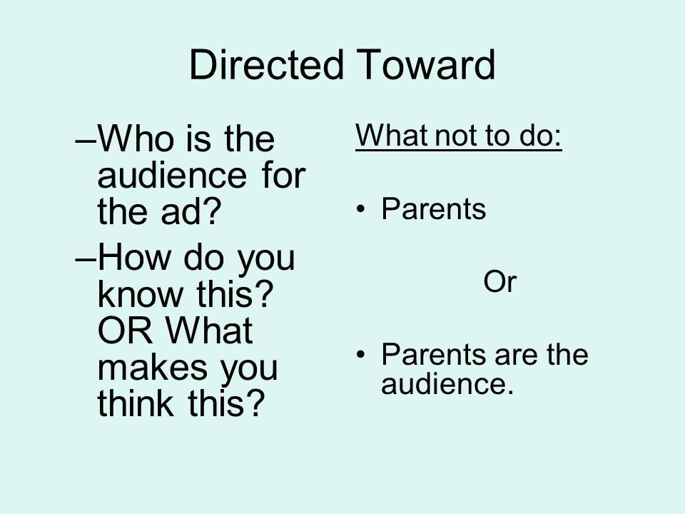 Directed Toward –Who is the audience for the ad? –How do you know this? OR What makes you think this? What not to do: Parents Or Parents are the audie