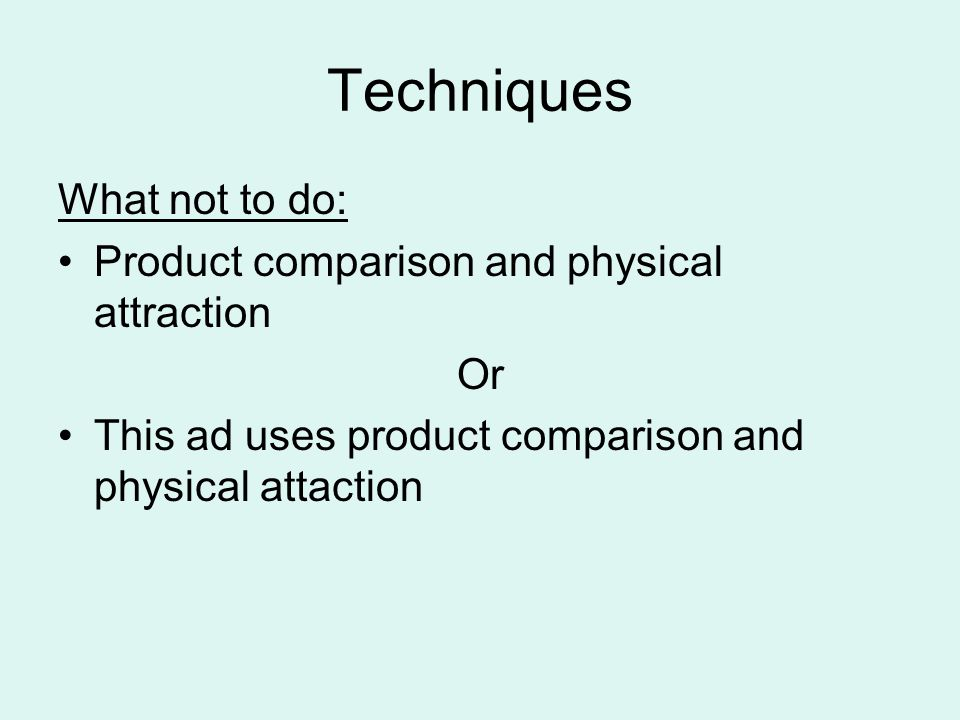 Techniques What not to do: Product comparison and physical attraction Or This ad uses product comparison and physical attaction