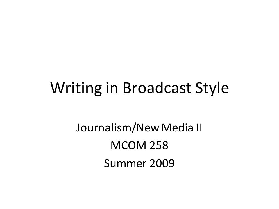 Writing in Broadcast Style Journalism/New Media II MCOM 258 Summer 2009