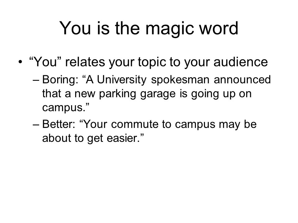 You is the magic word You relates your topic to your audience –Boring: A University spokesman announced that a new parking garage is going up on campus. –Better: Your commute to campus may be about to get easier.