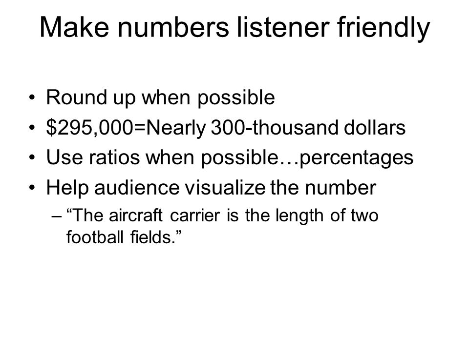 Make numbers listener friendly Round up when possible $295,000=Nearly 300-thousand dollars Use ratios when possible…percentages Help audience visualize the number – The aircraft carrier is the length of two football fields.