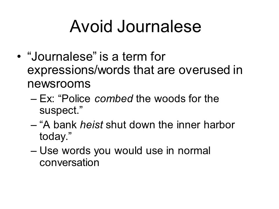 Avoid Journalese Journalese is a term for expressions/words that are overused in newsrooms –Ex: Police combed the woods for the suspect. – A bank heist shut down the inner harbor today. –Use words you would use in normal conversation