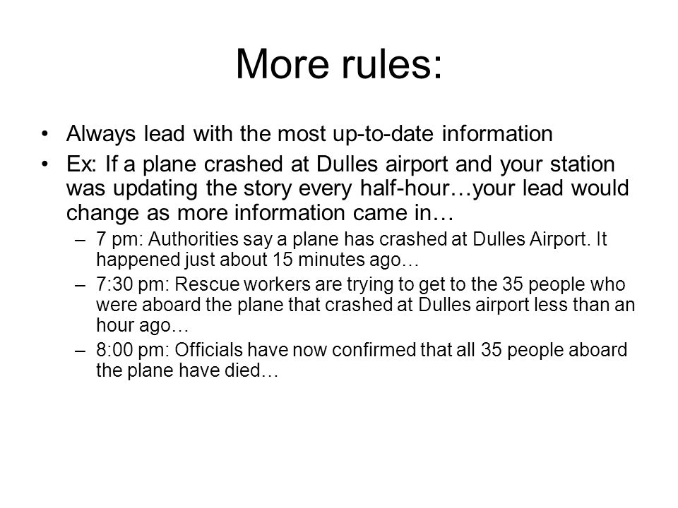 More rules: Always lead with the most up-to-date information Ex: If a plane crashed at Dulles airport and your station was updating the story every half-hour…your lead would change as more information came in… –7 pm: Authorities say a plane has crashed at Dulles Airport.