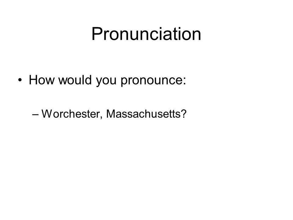 Pronunciation How would you pronounce: –Worchester, Massachusetts