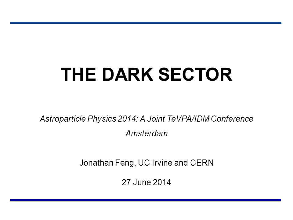 27 Jun 14 Feng 1 THE DARK SECTOR Astroparticle Physics 2014: A Joint TeVPA/IDM Conference Amsterdam Jonathan Feng, UC Irvine and CERN 27 June 2014