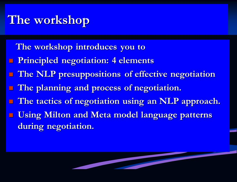 The workshop The workshop introduces you to The workshop introduces you to Principled negotiation: 4 elements Principled negotiation: 4 elements The NLP presuppositions of effective negotiation The NLP presuppositions of effective negotiation The planning and process of negotiation.