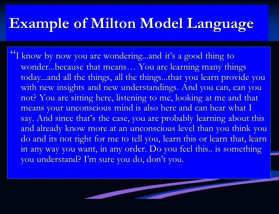 Example of Milton Model Language I know by now you are wondering...and it's a good thing to wonder...because that means… You are learning many things today...and all the things, all the things...that you learn provide you with new insights and new understandings.