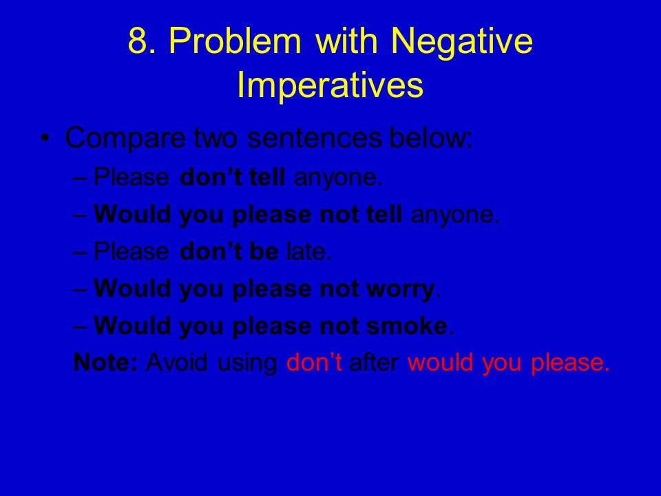 8.Problem with Negative Imperatives Compare two sentences below: –Please don't tell anyone.