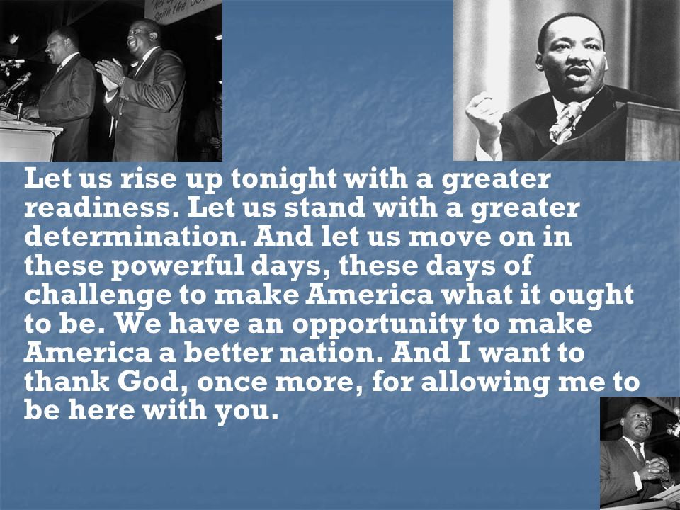 Let us rise up tonight with a greater readiness. Let us stand with a greater determination.